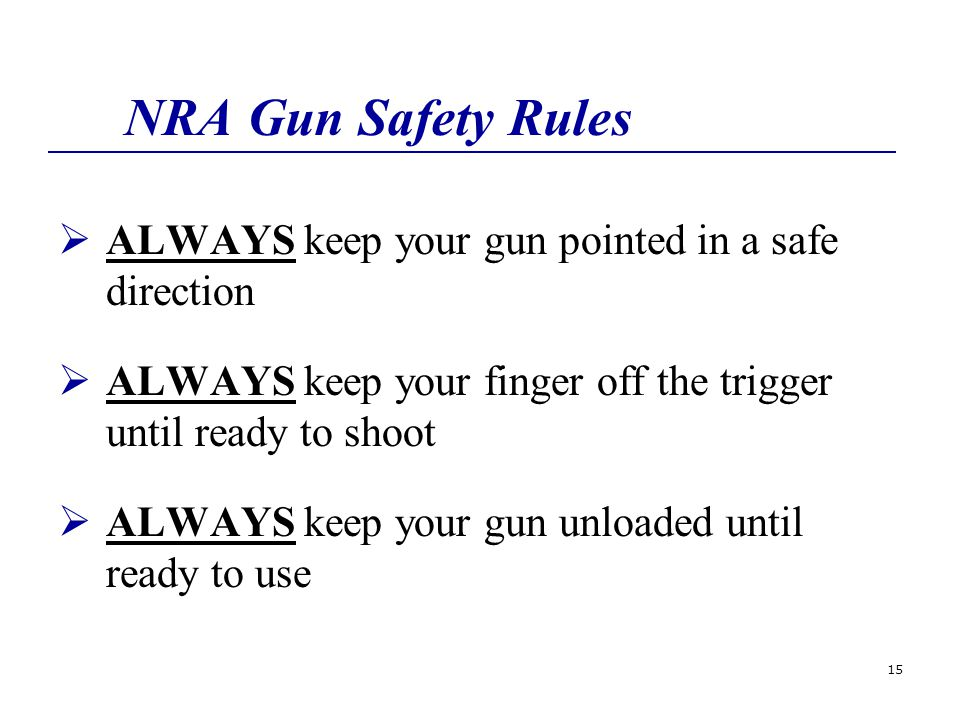 15 NRA Gun Safety Rules  ALWAYS keep your gun pointed in a safe direction  ALWAYS keep your finger off the trigger until ready to shoot  ALWAYS keep your gun unloaded until ready to use