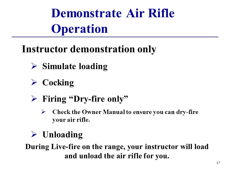 Demonstrate Air Rifle Operation Instructor demonstration only  Simulate loading  Cocking  Firing Dry-fire only  Check the Owner Manual to ensure you can dry-fire your air rifle.