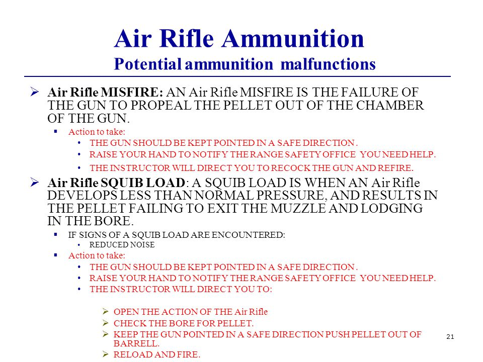 21 Air Rifle Ammunition Potential ammunition malfunctions  Air Rifle MISFIRE: AN Air Rifle MISFIRE IS THE FAILURE OF THE GUN TO PROPEAL THE PELLET OUT OF THE CHAMBER OF THE GUN.