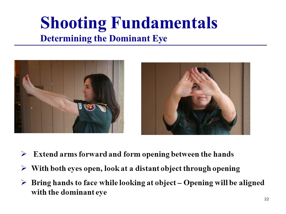 22  Extend arms forward and form opening between the hands  With both eyes open, look at a distant object through opening  Bring hands to face while looking at object – Opening will be aligned with the dominant eye Shooting Fundamentals Determining the Dominant Eye