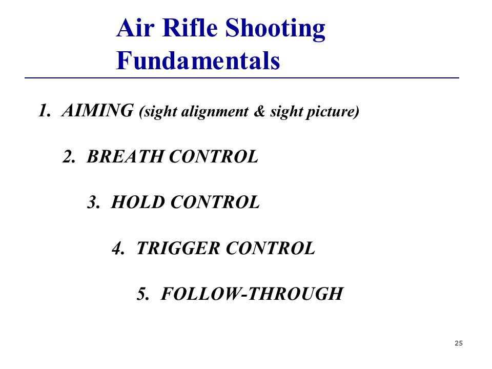 25 Air Rifle Shooting Fundamentals 1. AIMING (sight alignment & sight picture) 2.