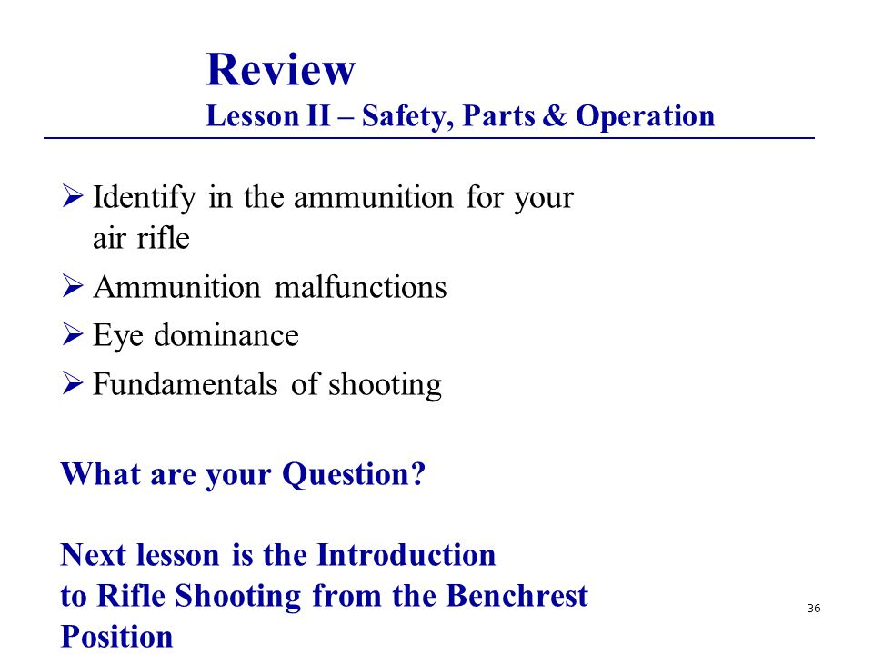 36 Review Lesson II – Safety, Parts & Operation  Identify in the ammunition for your air rifle  Ammunition malfunctions  Eye dominance  Fundamentals of shooting What are your Question.