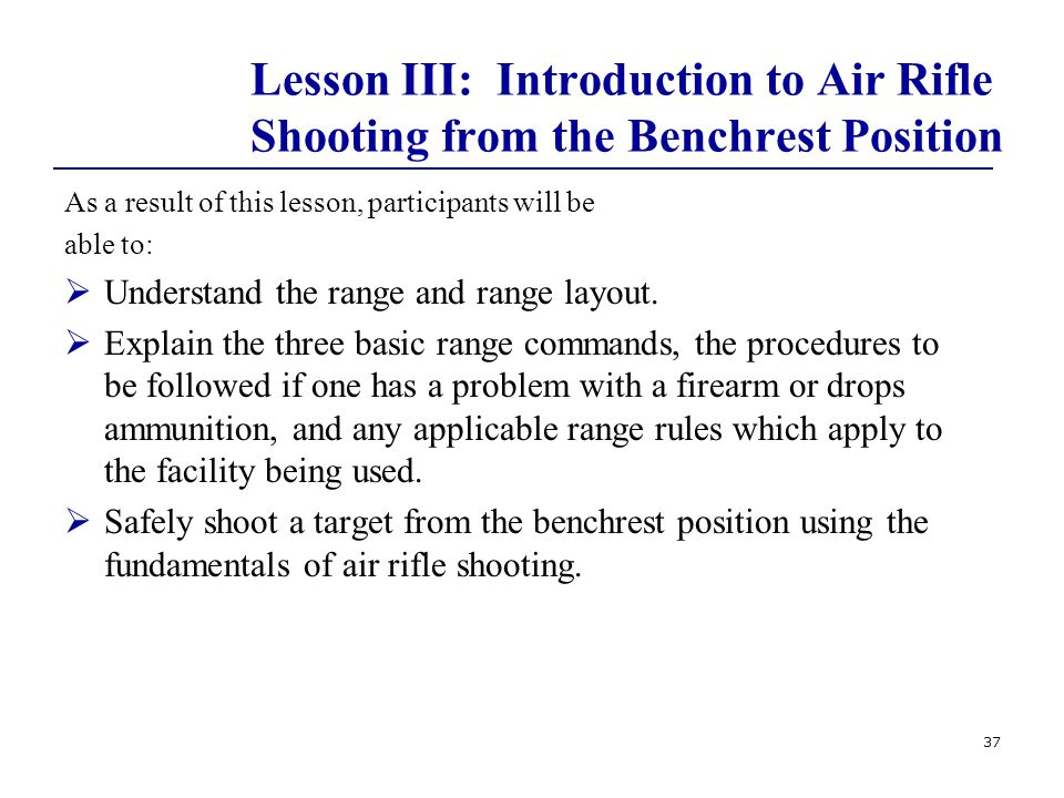 37 Lesson III: Introduction to Air Rifle Shooting from the Benchrest Position As a result of this lesson, participants will be able to:  Understand the range and range layout.