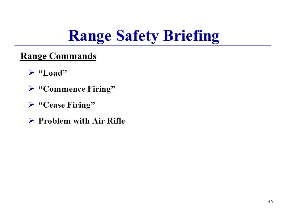 40 Range Safety Briefing Range Commands  Load  Commence Firing  Cease Firing  Problem with Air Rifle