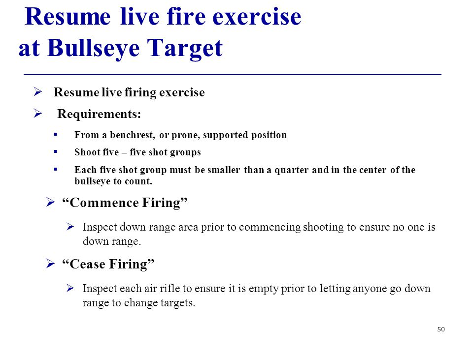 50 Resume live fire exercise at Bullseye Target  Resume live firing exercise  Requirements:  From a benchrest, or prone, supported position  Shoot five – five shot groups  Each five shot group must be smaller than a quarter and in the center of the bullseye to count.