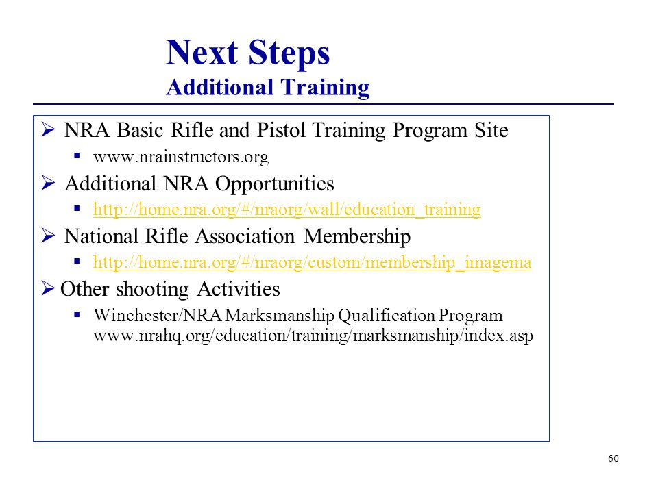 60 Next Steps Additional Training  NRA Basic Rifle and Pistol Training Program Site  www.nrainstructors.org  Additional NRA Opportunities  http://home.nra.org/#/nraorg/wall/education_training http://home.nra.org/#/nraorg/wall/education_training  National Rifle Association Membership  http://home.nra.org/#/nraorg/custom/membership_imagema http://home.nra.org/#/nraorg/custom/membership_imagema  Other shooting Activities  Winchester/NRA Marksmanship Qualification Program www.nrahq.org/education/training/marksmanship/index.asp