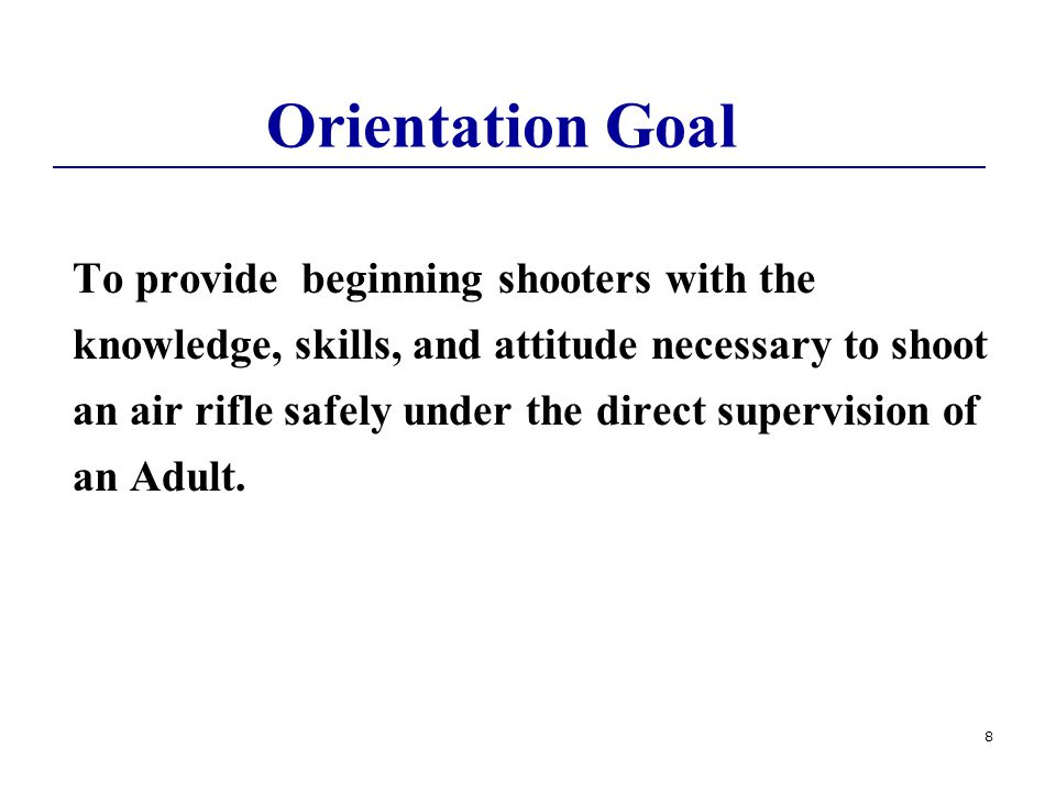 8 Orientation Goal To provide beginning shooters with the knowledge, skills, and attitude necessary to shoot an air rifle safely under the direct supervision of an Adult.