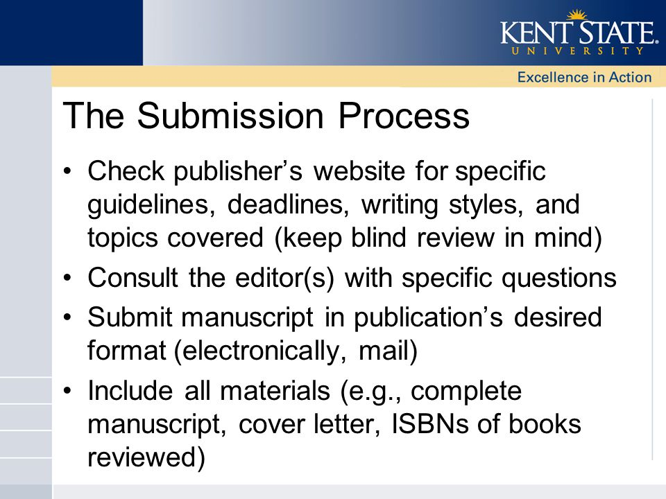 The Submission Process Check publisher's website for specific guidelines, deadlines, writing styles, and topics covered (keep blind review in mind) Consult the editor(s) with specific questions Submit manuscript in publication's desired format (electronically, mail) Include all materials (e.g., complete manuscript, cover letter, ISBNs of books reviewed)