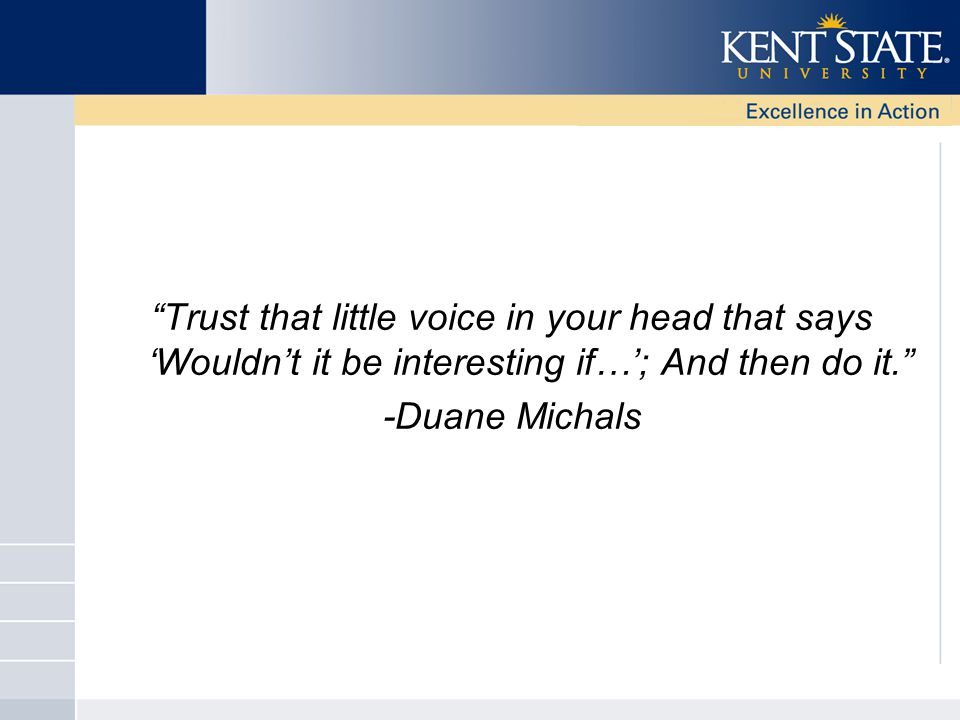 Trust that little voice in your head that says 'Wouldn't it be interesting if…'; And then do it. -Duane Michals