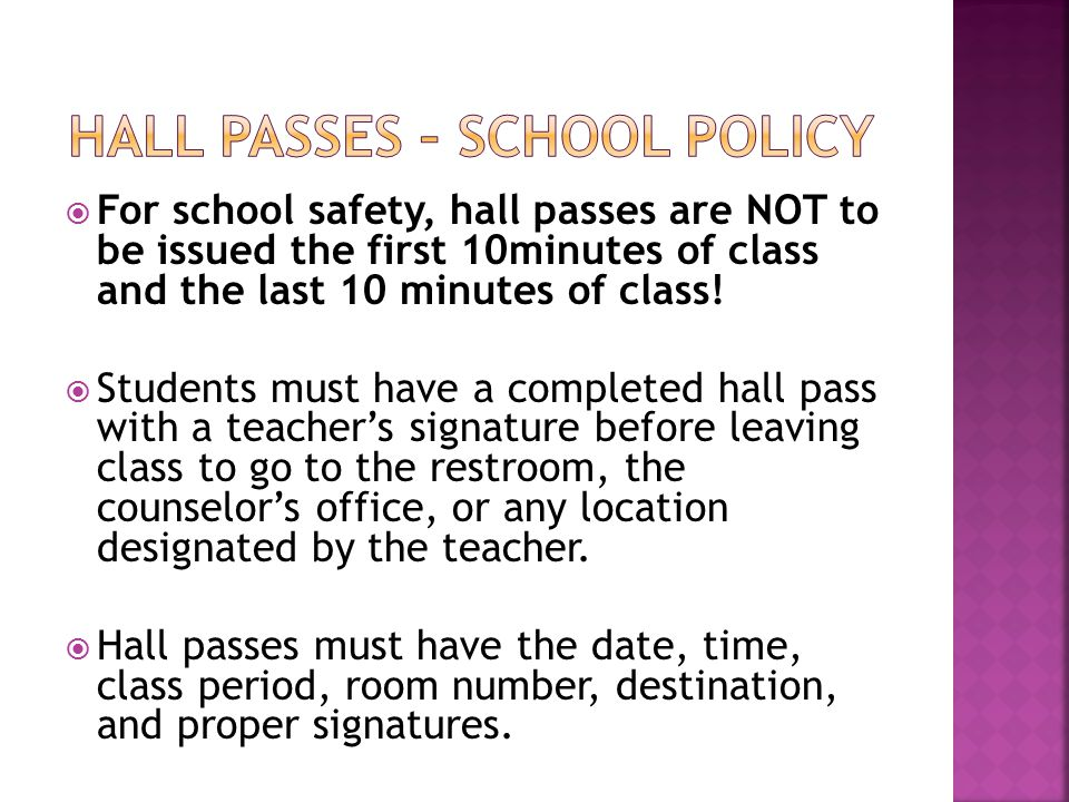  For school safety, hall passes are NOT to be issued the first 10minutes of class and the last 10 minutes of class.