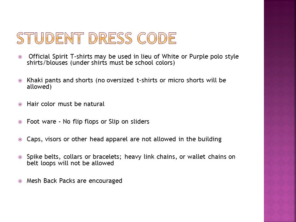  Official Spirit T-shirts may be used in lieu of White or Purple polo style shirts/blouses (under shirts must be school colors)  Khaki pants and shorts (no oversized t-shirts or micro shorts will be allowed)  Hair color must be natural  Foot ware – No flip flops or Slip on sliders  Caps, visors or other head apparel are not allowed in the building  Spike belts, collars or bracelets; heavy link chains, or wallet chains on belt loops will not be allowed  Mesh Back Packs are encouraged