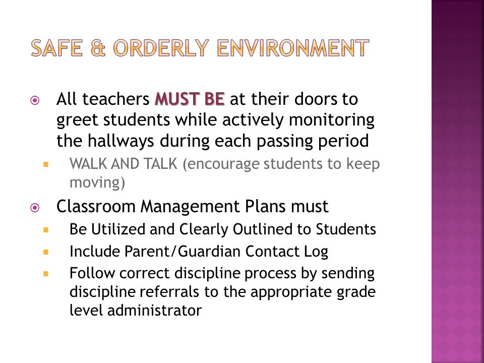 MUST BE  All teachers MUST BE at their doors to greet students while actively monitoring the hallways during each passing period  WALK AND TALK (encourage students to keep moving)  Classroom Management Plans must  Be Utilized and Clearly Outlined to Students  Include Parent/Guardian Contact Log  Follow correct discipline process by sending discipline referrals to the appropriate grade level administrator