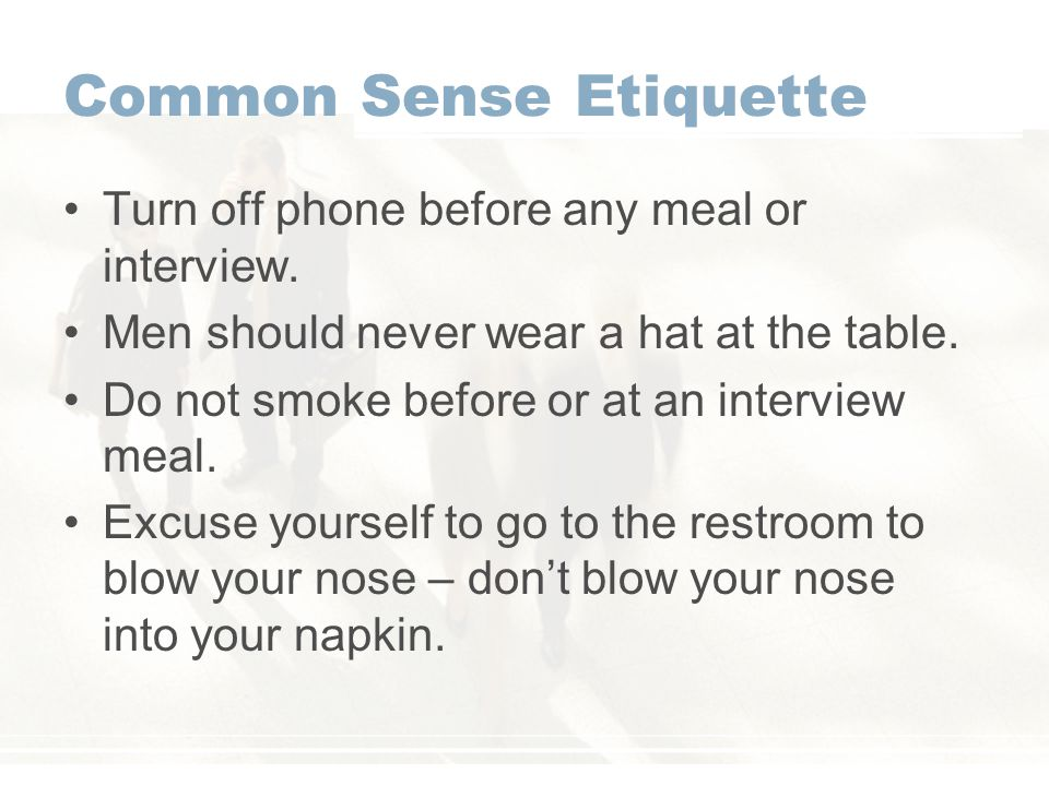 Common Sense Etiquette Turn off phone before any meal or interview.