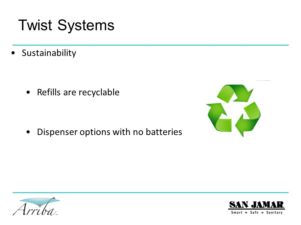 Sustainability Refills are recyclable Dispenser options with no batteries Twist Systems