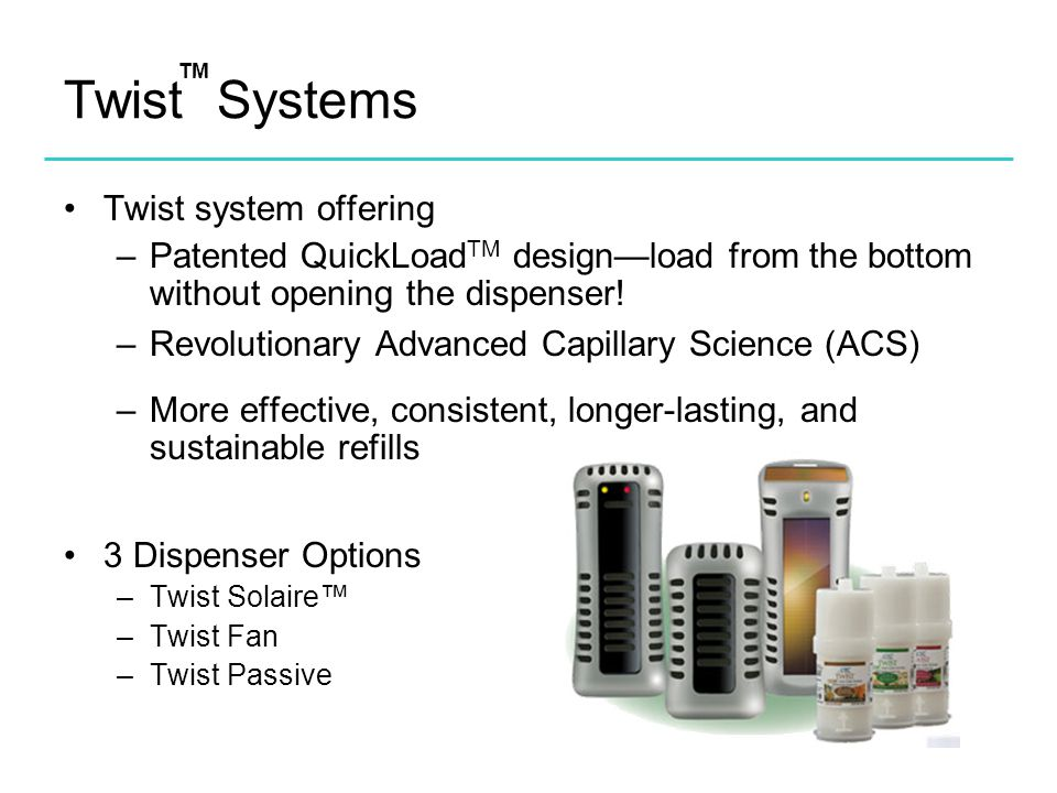 Twist Systems Twist system offering –Patented QuickLoad TM design—load from the bottom without opening the dispenser! –Revolutionary Advanced Capillar