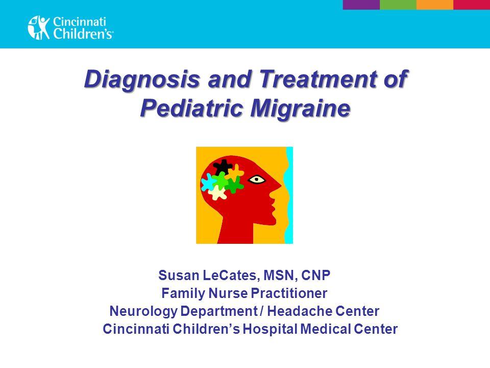Diagnosis and Treatment of Pediatric Migraine Susan LeCates, MSN, CNP Family Nurse Practitioner Neurology Department / Headache Center Cincinnati Children's Hospital Medical Center