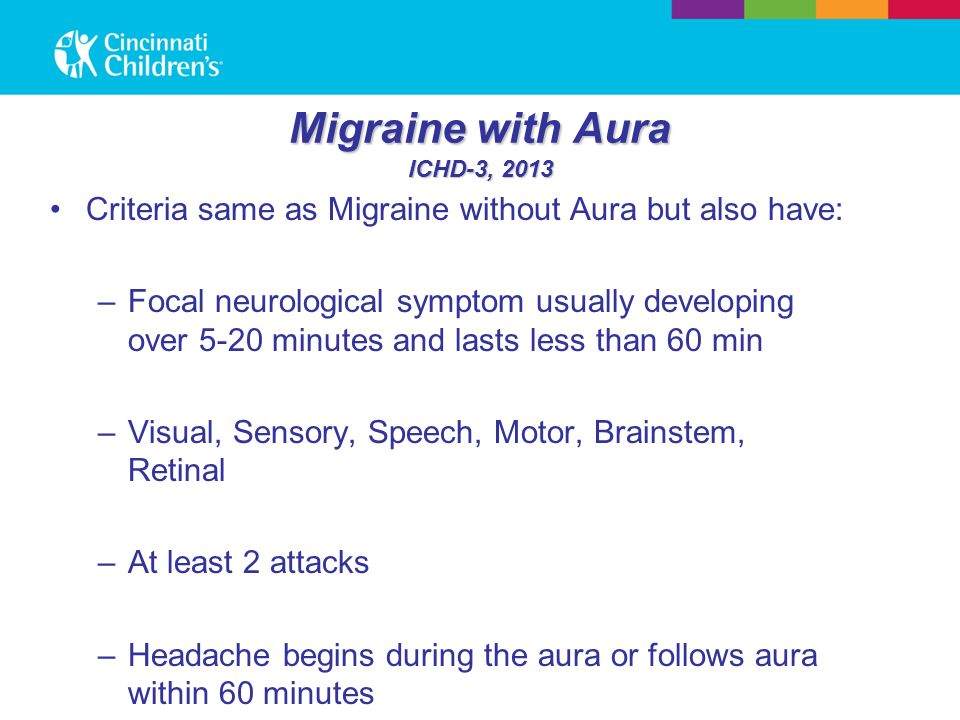 Migraine with Aura ICHD-3, 2013 Criteria same as Migraine without Aura but also have: –Focal neurological symptom usually developing over 5-20 minutes