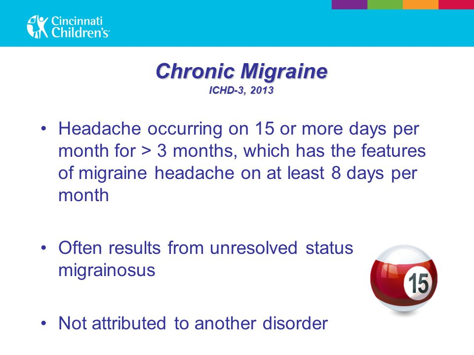 Chronic Migraine ICHD-3, 2013 Headache occurring on 15 or more days per month for > 3 months, which has the features of migraine headache on at least
