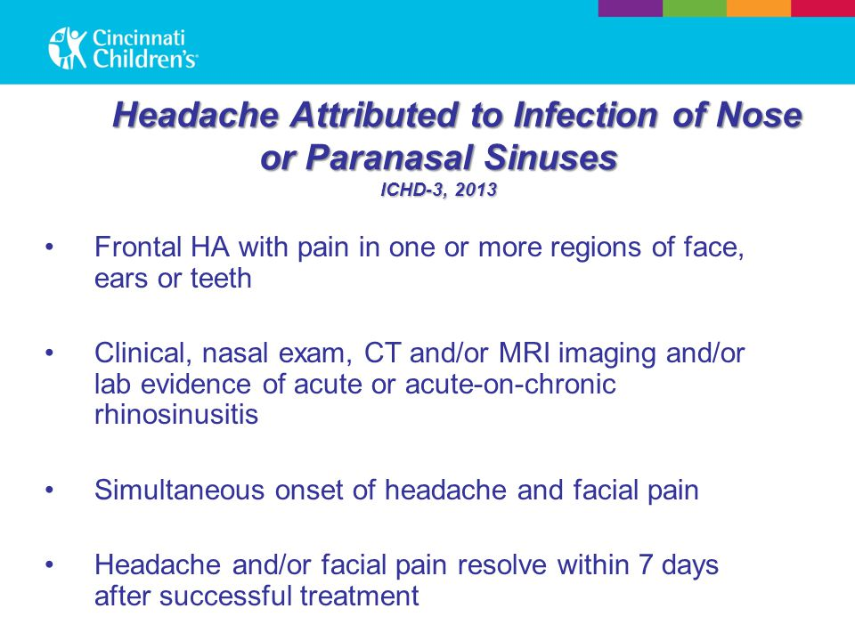 Headache Attributed to Infection of Nose or Paranasal Sinuses ICHD-3, 2013 Frontal HA with pain in one or more regions of face, ears or teeth Clinical