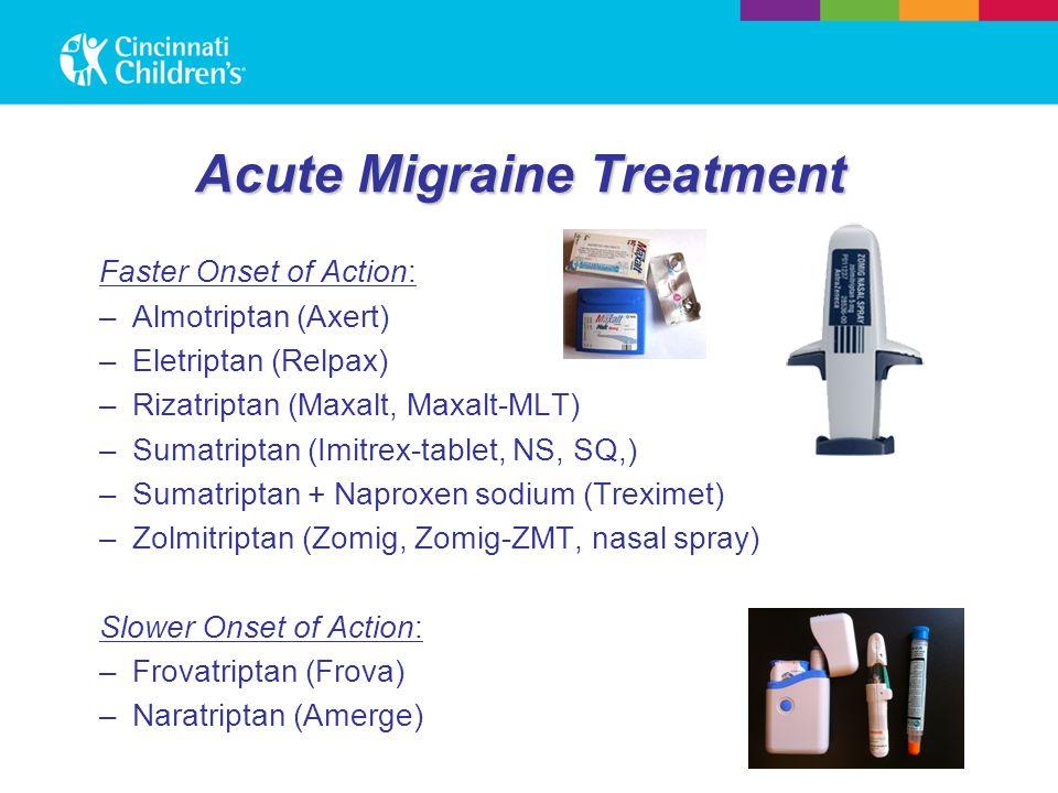 Acute Migraine Treatment Faster Onset of Action: –Almotriptan (Axert) –Eletriptan (Relpax) –Rizatriptan (Maxalt, Maxalt-MLT) –Sumatriptan (Imitrex-tablet, NS, SQ,) –Sumatriptan + Naproxen sodium (Treximet) –Zolmitriptan (Zomig, Zomig-ZMT, nasal spray) Slower Onset of Action: –Frovatriptan (Frova) –Naratriptan (Amerge)