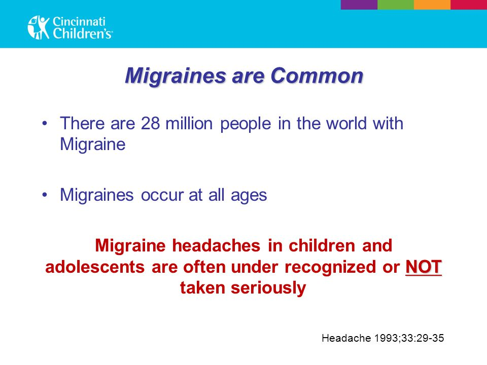 Migraines are Common There are 28 million people in the world with Migraine Migraines occur at all ages NOT Migraine headaches in children and adolesc
