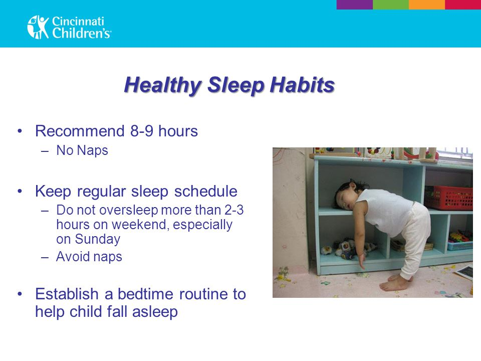 Healthy Sleep Habits Recommend 8-9 hours –No Naps Keep regular sleep schedule –Do not oversleep more than 2-3 hours on weekend, especially on Sunday –