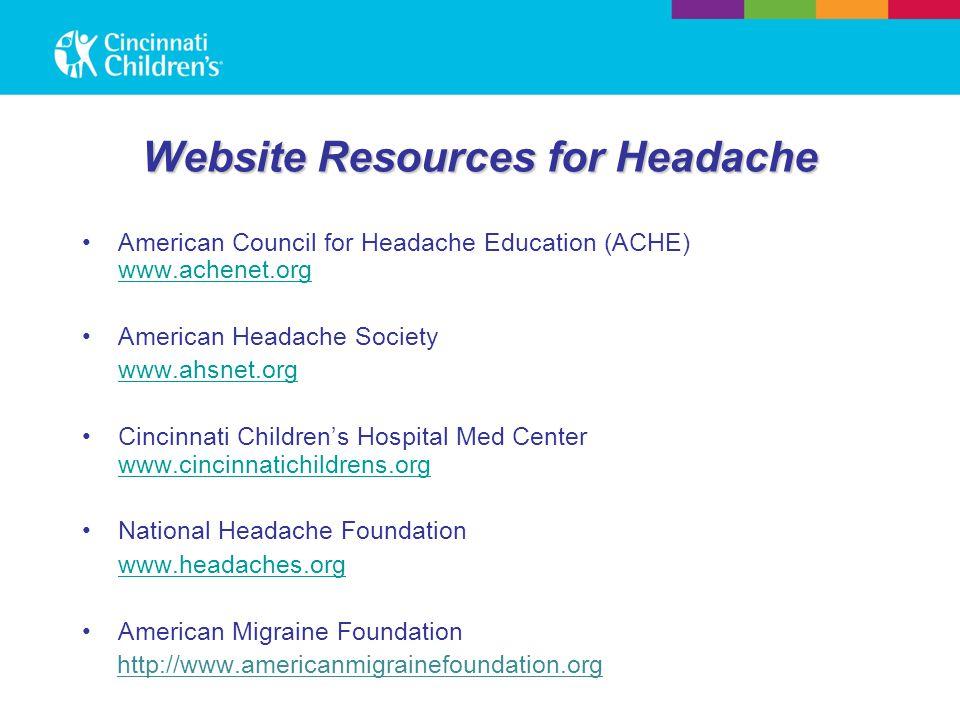 Website Resources for Headache American Council for Headache Education (ACHE) www.achenet.org www.achenet.org American Headache Society www.ahsnet.org Cincinnati Children's Hospital Med Center www.cincinnatichildrens.org www.cincinnatichildrens.org National Headache Foundation www.headaches.org American Migraine Foundation http://www.americanmigrainefoundation.org