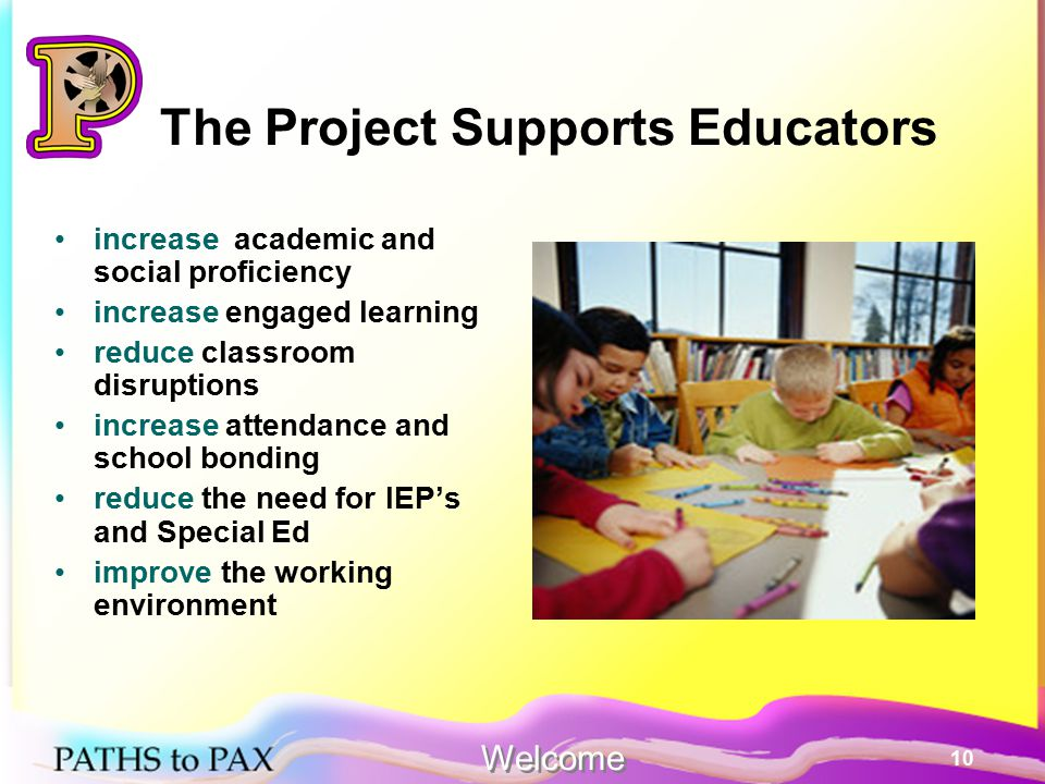 10 The Project Supports Educators increase academic and social proficiency increase engaged learning reduce classroom disruptions increase attendance and school bonding reduce the need for IEP's and Special Ed improve the working environment Welcome