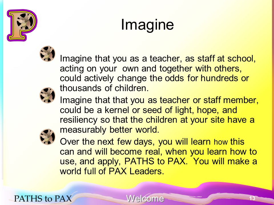 13 Imagine Imagine that you as a teacher, as staff at school, acting on your own and together with others, could actively change the odds for hundreds or thousands of children.