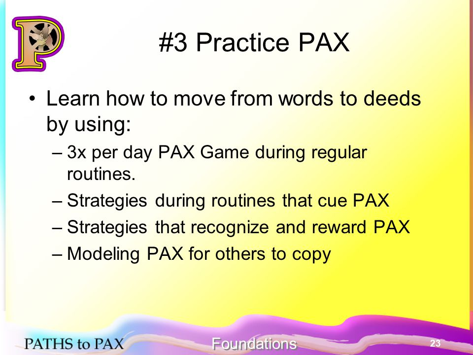 23 #3 Practice PAX Learn how to move from words to deeds by using: –3x per day PAX Game during regular routines.