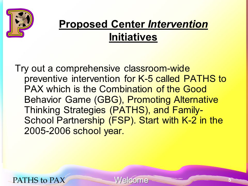 5 Proposed Center Intervention Initiatives Try out a comprehensive classroom-wide preventive intervention for K-5 called PATHS to PAX which is the Combination of the Good Behavior Game (GBG), Promoting Alternative Thinking Strategies (PATHS), and Family- School Partnership (FSP).