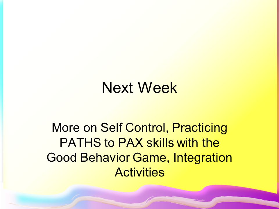 Next Week More on Self Control, Practicing PATHS to PAX skills with the Good Behavior Game, Integration Activities