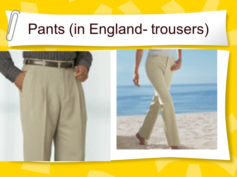 Pants (in England- trousers)
