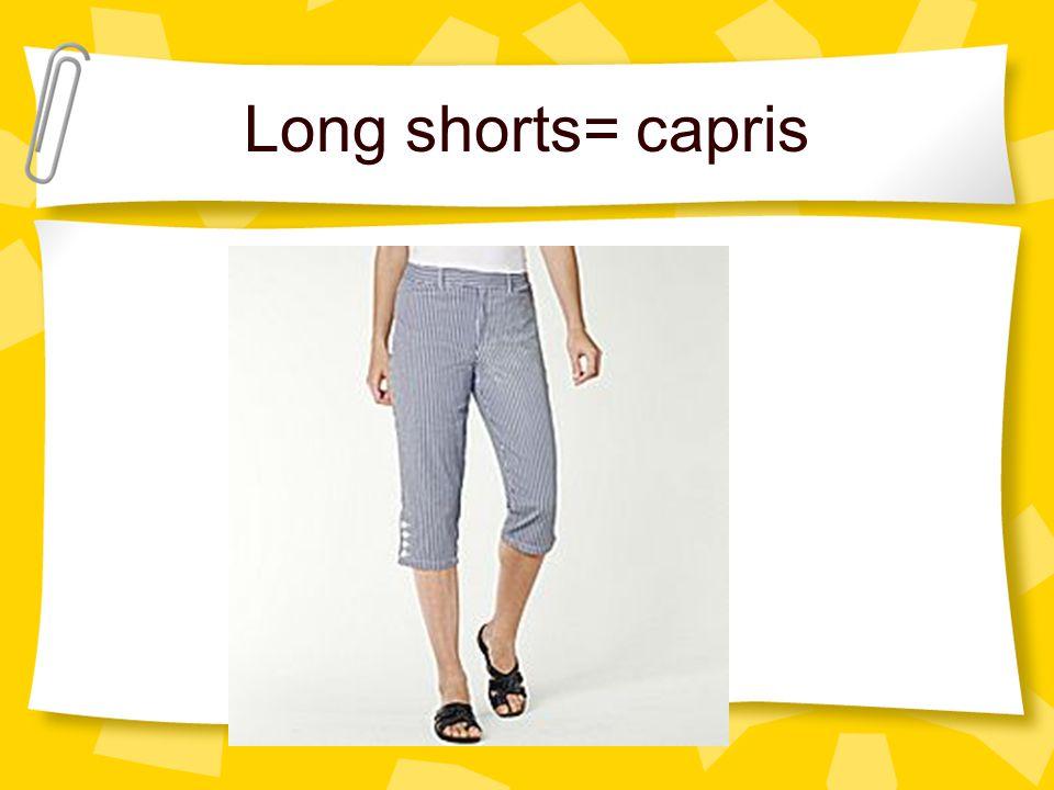 Long shorts= capris