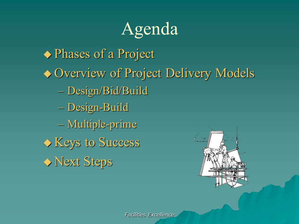 Facilities Excellence Agenda  Phases of a Project  Overview of Project Delivery Models –Design/Bid/Build –Design-Build –Multiple-prime  Keys to Suc