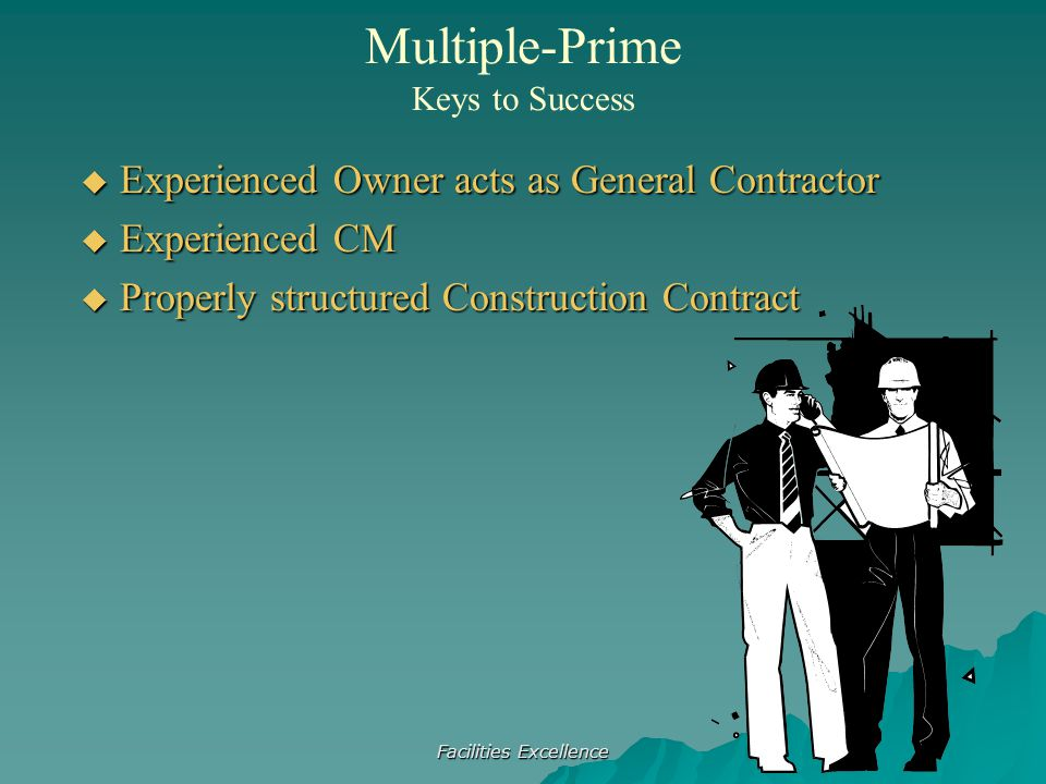 Facilities Excellence  Experienced Owner acts as General Contractor  Experienced CM  Properly structured Construction Contract Multiple-Prime Keys to Success