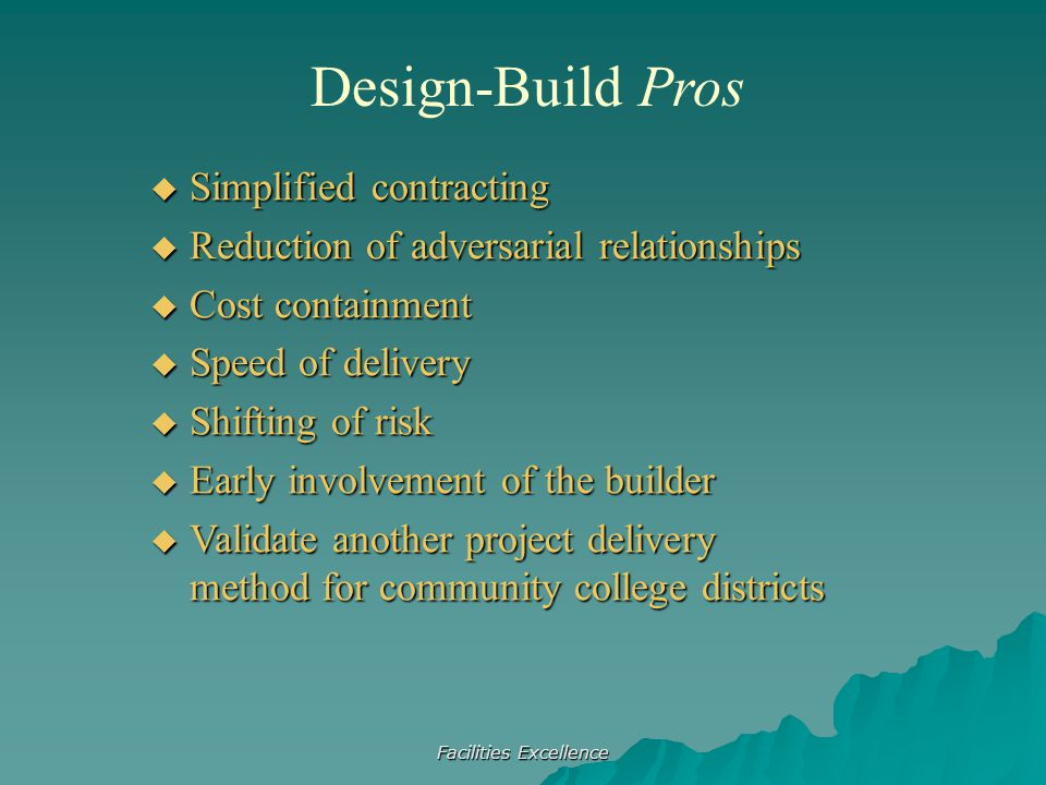 Facilities Excellence Design-Build Pros  Simplified contracting  Reduction of adversarial relationships  Cost containment  Speed of delivery  Shifting of risk  Early involvement of the builder  Validate another project delivery method for community college districts