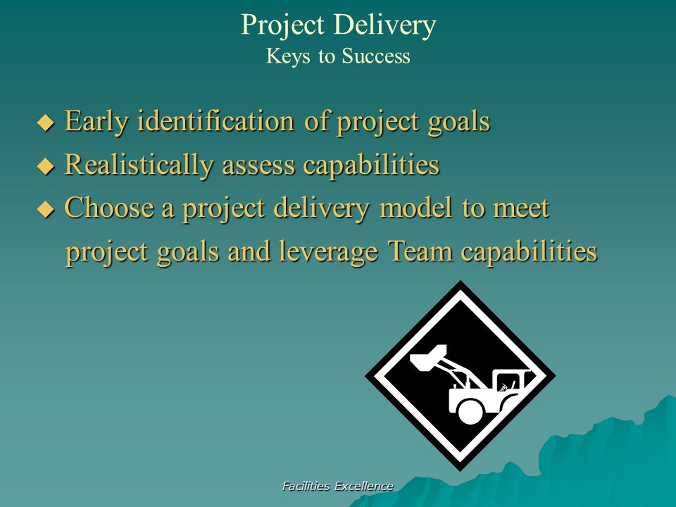 Facilities Excellence Project Delivery Keys to Success  Early identification of project goals  Realistically assess capabilities  Choose a project
