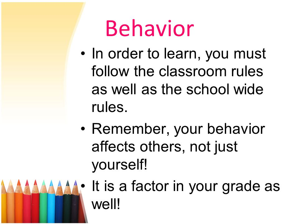 Behavior In order to learn, you must follow the classroom rules as well as the school wide rules.