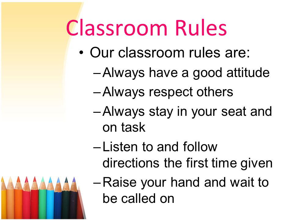 Classroom Rules Our classroom rules are: –Always have a good attitude –Always respect others –Always stay in your seat and on task –Listen to and follow directions the first time given –Raise your hand and wait to be called on