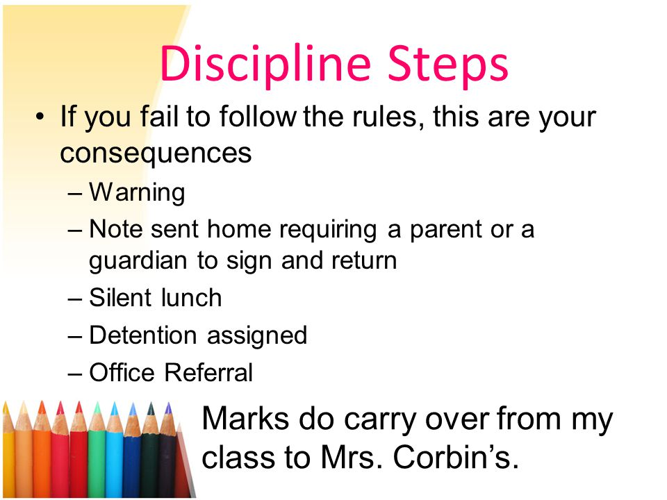 Discipline Steps If you fail to follow the rules, this are your consequences –Warning –Note sent home requiring a parent or a guardian to sign and return –Silent lunch –Detention assigned –Office Referral Marks do carry over from my class to Mrs.