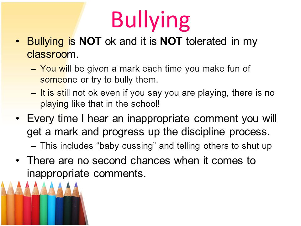 Bullying Bullying is NOT ok and it is NOT tolerated in my classroom.