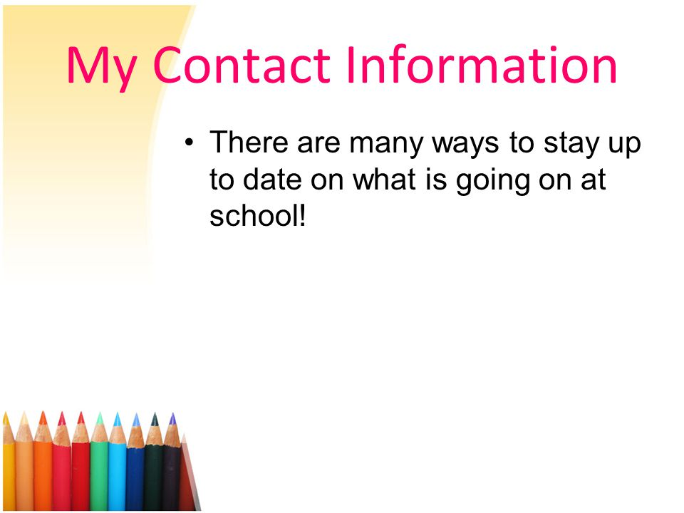 My Contact Information There are many ways to stay up to date on what is going on at school!