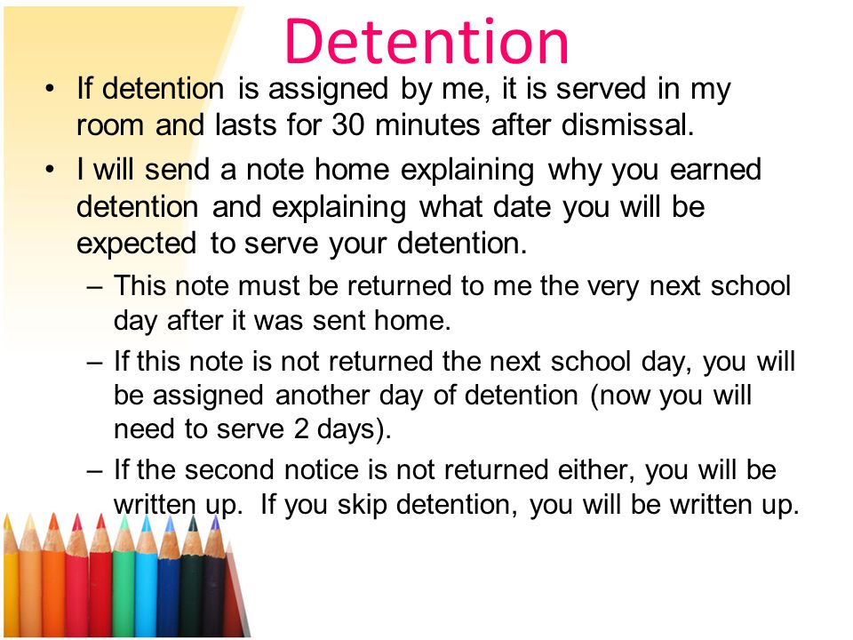 Detention If detention is assigned by me, it is served in my room and lasts for 30 minutes after dismissal.