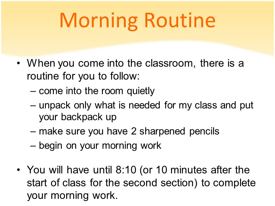 Morning Routine When you come into the classroom, there is a routine for you to follow: –come into the room quietly –unpack only what is needed for my class and put your backpack up –make sure you have 2 sharpened pencils –begin on your morning work You will have until 8:10 (or 10 minutes after the start of class for the second section) to complete your morning work.