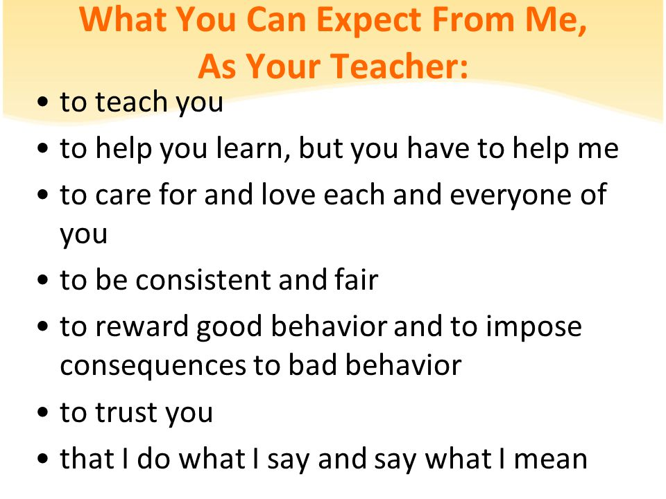 What You Can Expect From Me, As Your Teacher: to teach you to help you learn, but you have to help me to care for and love each and everyone of you to be consistent and fair to reward good behavior and to impose consequences to bad behavior to trust you that I do what I say and say what I mean
