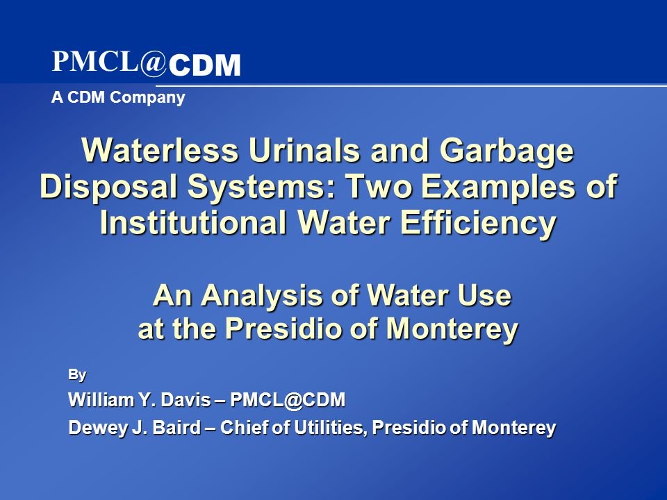 A CDM Company PMCL@ CDM Waterless Urinals and Garbage Disposal Systems: Two Examples of Institutional Water Efficiency An Analysis of Water Use at the Presidio of Monterey By William Y.