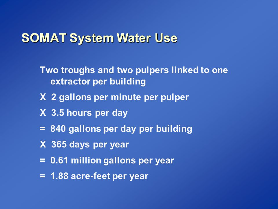 SOMAT System Water Use Two troughs and two pulpers linked to one extractor per building X 2 gallons per minute per pulper X 3.5 hours per day = 840 gallons per day per building X 365 days per year = 0.61 million gallons per year = 1.88 acre-feet per year