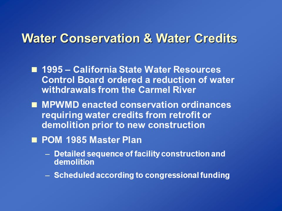 Water Conservation Efforts at the POM 1998 to 2002: installed about 700 low-flow showerheads 1998: installed new irrigation system at Soldier's Field March 2000: issued Commandant's water use policy May 2000: installed new irrigation system at Hill Top athletic field August 2000: installed water-efficient garbage disposal systems (SOMAT) in two dining facilities December 2001 to March 2002: installed 173 waterless urinals in offices, classrooms and recreational facilities 2002: removed irrigation systems around barracks that were prone to leaks and maintenance problems