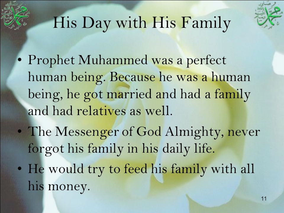 11 His Day with His Family Prophet Muhammed was a perfect human being. Because he was a human being, he got married and had a family and had relatives